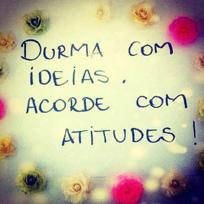 durma com ideias acorde com atitudes - Durma com ideias acorde com atitudes!