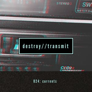 Destroy//Transmit. 024: Currents