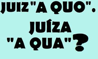 """JUIZ """"A QUO"""". JUÍZA """"A QUA""""? como se escreve. feminino"""