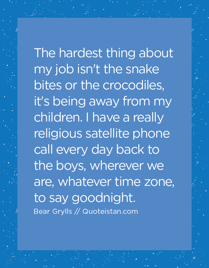 The hardest thing about my job isn't the snake bites or the crocodiles, it's being away from my children. I have a really religious satellite phone call every day back to the boys, wherever we are, whatever time zone, to say goodnight.