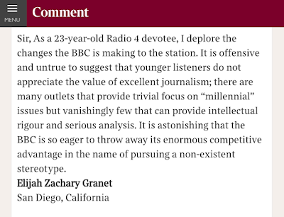 Sir, As a 23-year-old Radio 4 devotee, I deplore the changes the BBC is making to the station. It is offensive and untrue to suggest that younger listeners do not appreciate the value of excellent journalism; there are many outlets that provide trivial focus on millennial issues but vanishingly few that can provide intellectual rigour and serious analysis. It is astonishing that the BBC is so eager to throw away its enormous competitive advantage in the name of pursuing a non-existent stereotype.  Elijah Zachary Granet San Diego, California