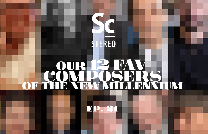 Our 12 Fav Composers of the New Millennium - Soundcast Stereo (Ep. 21)