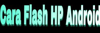 Cara Flash HP Android lewat PC dan tanpa PC dengan Mudah