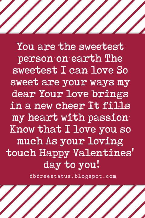 Valentines Day Sayings, You are the sweetest person on earth The sweetest I can love So sweet are your ways my dear Your love brings in a new cheer It fills my heart with passion Know that I love you so much As your loving touch Happy Valentines' day to you!
