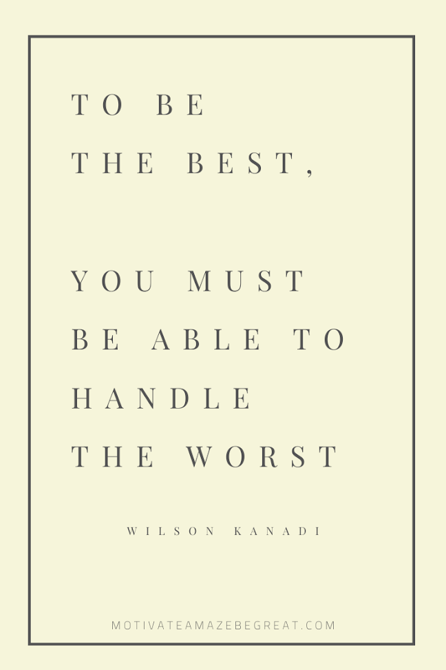 "44 Short Success Quotes And Sayings: ""To be the best, you must be able to handle the worst."" - Wilson Kanadi"