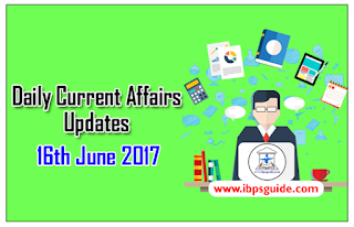 Daily Current Affairs Updates (16th June 2017) - Specially for Upcoming Exams 2017