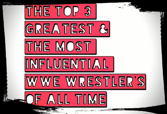 The Top 3 Greatest And The Most Influential WWE Wrestler's Of All Time, Till Date