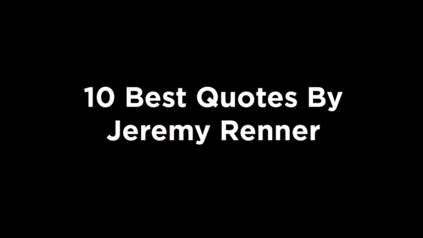 10 Best Quotes By Jeremy Renner [video]