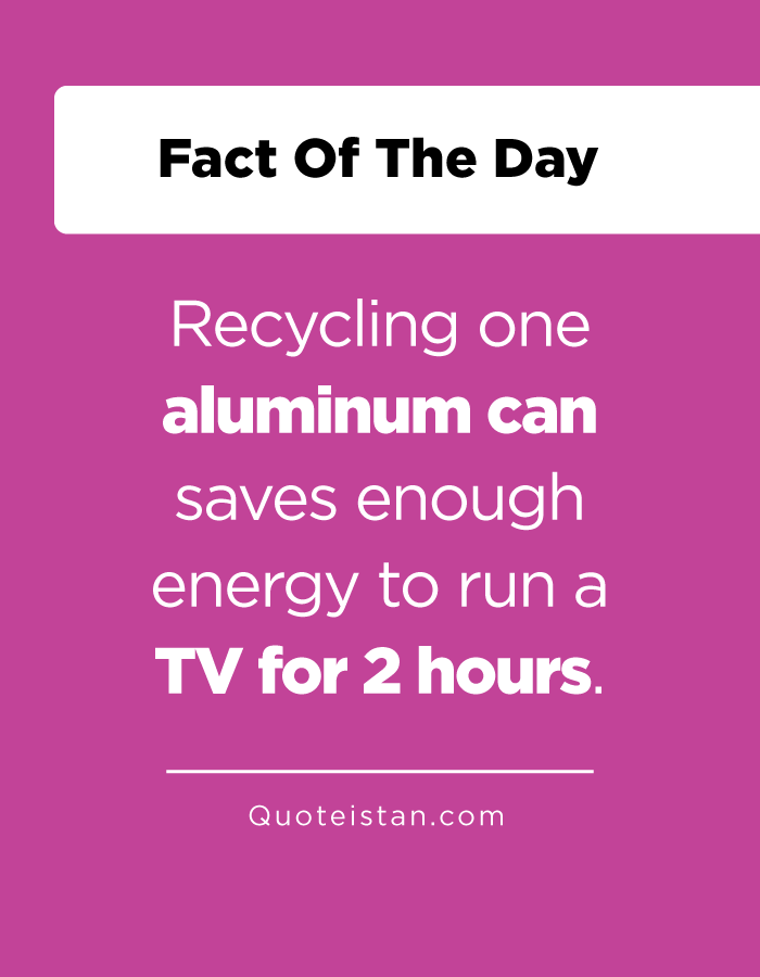 Recycling one aluminum can saves enough energy to run a TV for 2 hours.