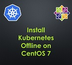 Install Kubernetes (K8s) Offline on CentOS 7