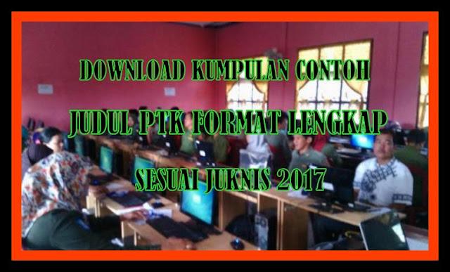 Download Kumpulan Contoh Judul PTK Format Lengkap Sesuai Juknis 2017