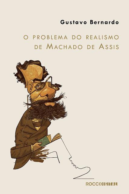 O problema do realismo de Machado de Assis - Gustavo Bernardo