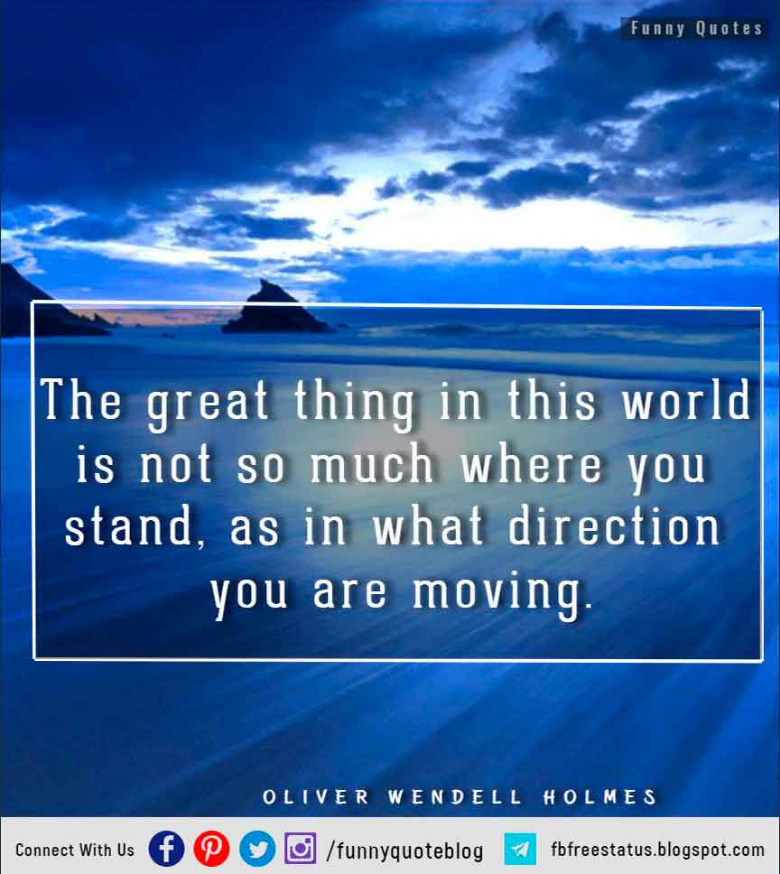 """The great thing in this world is not so much where you stand, as in what direction you are moving."" – Oliver Wendell Holmes Quote"