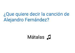 Significado de la canción Mátalas Alejandro Fernández.
