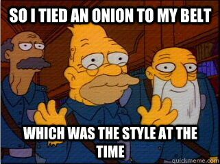 so I tied an onion to my belt