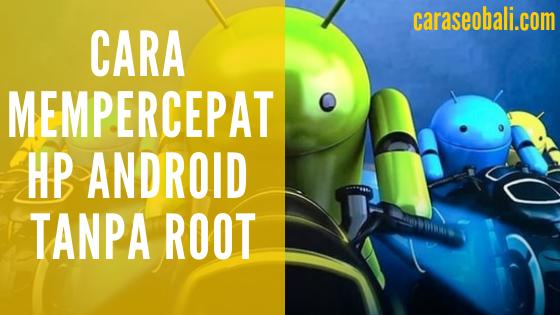 Cara Mempercepat HP Android Tanpa Root