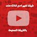طريقة تغيير اسم قناتك على اليوتيوب | Change Your Youtube Channel Name