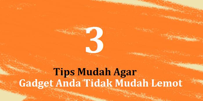 3 Tips Mudah Agar Gadget Anda Tidak Mudah Lemot