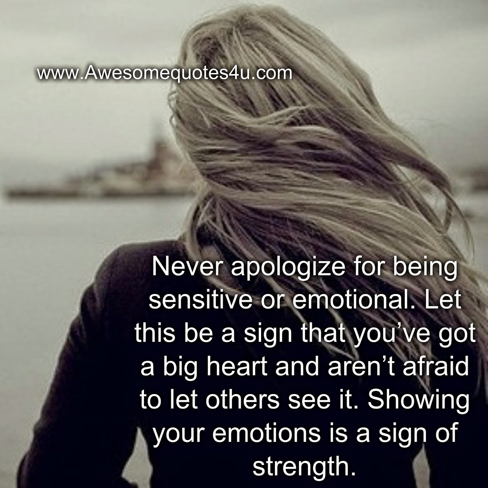 Being Emotional: Awesome Quotes: Never Apologize For Being Sensitive Or