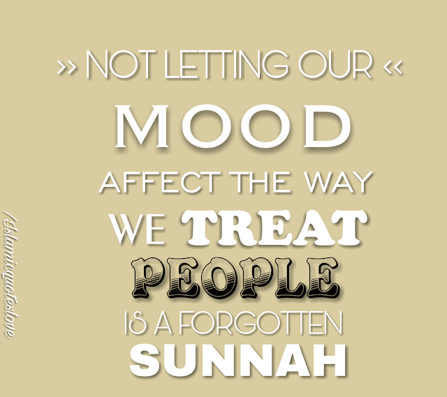 Not letting our mood affect the way we treat people is a forgotten SUNNAH