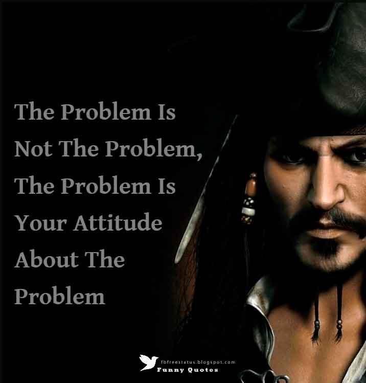 The Problem Is Not The Problem, The Problem Is Your Attitude About The Problem