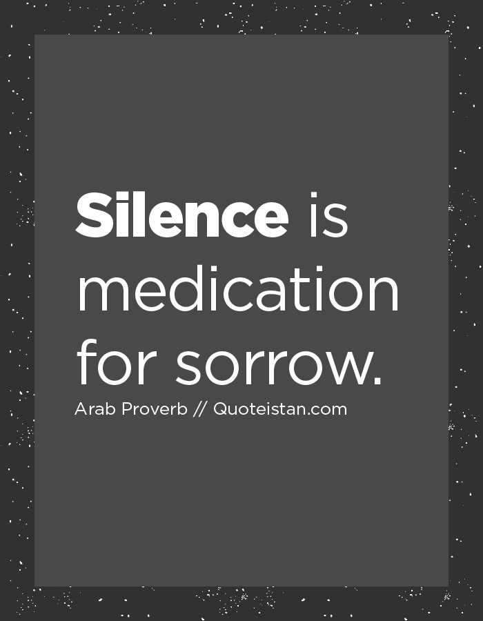 Silence is medication for sorrow.