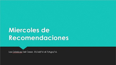 Miercoles de Recomendaciones, 31/Jul/16 al 7/Ago/16.