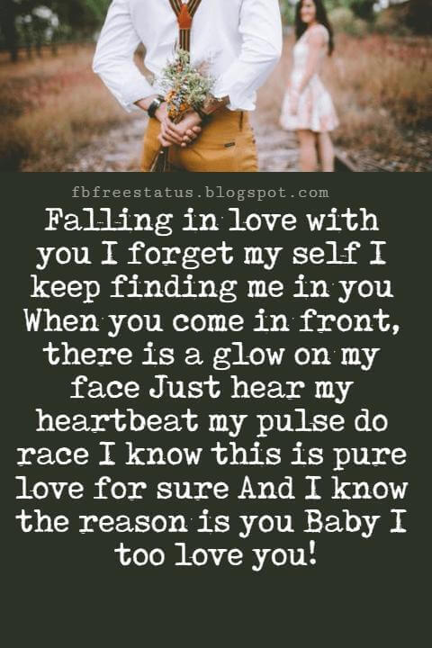I Love You Messages, Falling in love with you I forget my self I keep finding me in you When you come in front, there is a glow on my face Just hear my heartbeat my pulse do race I know this is pure love for sure And I know the reason is you Baby I too love you!