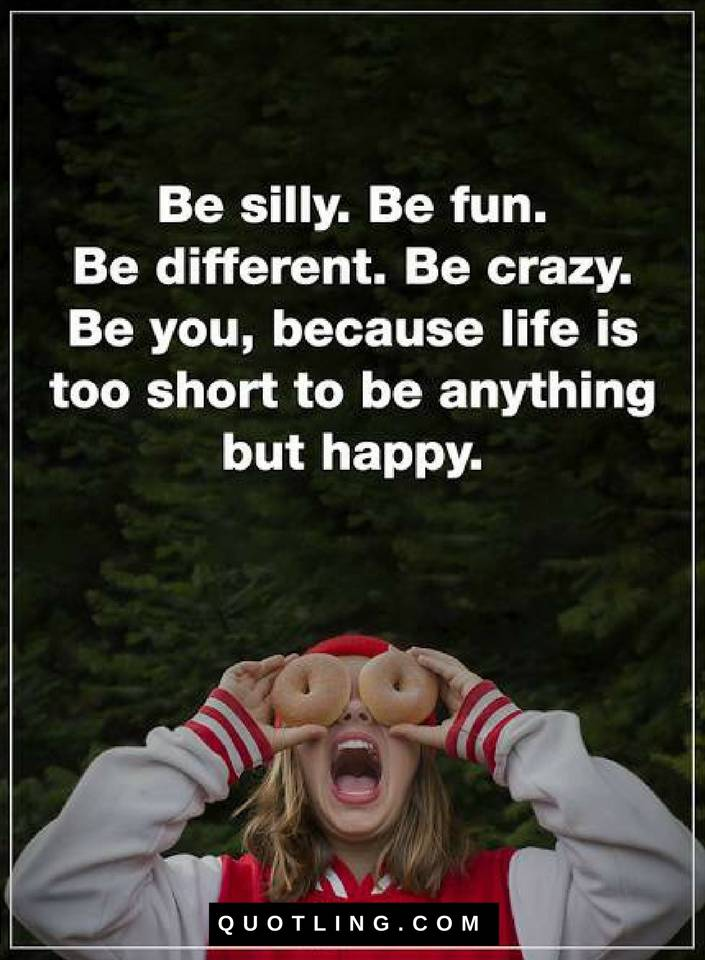 Be Silly Be Fun Be Different Be Crazy Be Your Because Life Is
