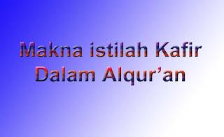 Makna Istilah Kafir Dalam Al Qur'an (dalam pandangan dan Konteks Islam)
