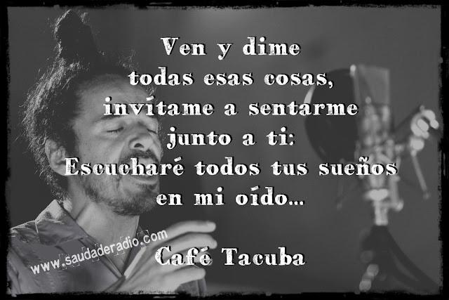 """Ven y dime todas esas cosas,  invítame a sentarme junto a ti:  Escucharé todos tus sueños  en mi oido..."""" Café Tacuba"""