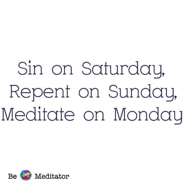 sin on saturday, repent on sunday, meditate on Monday