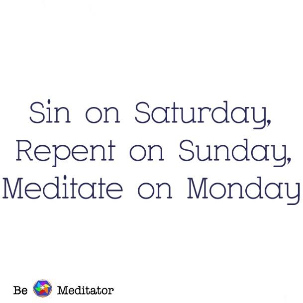 sin on saturday, repent on sunday, meditate on Monday