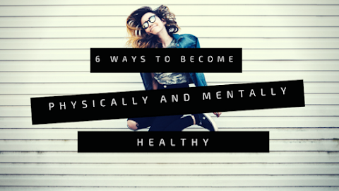 6 Ways To Be Physically And Mentally Healthy