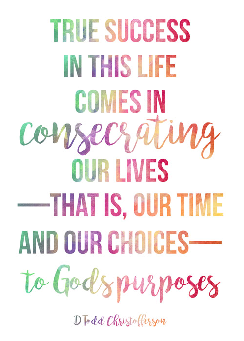 True success in this life comes in consecrating our lives—that is our time and our choices—to God's purposes.  Elder D. Todd Christofferson