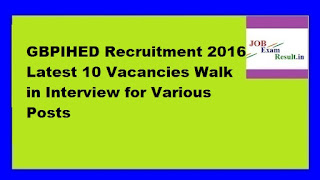 GBPIHED Recruitment 2016 Latest 10 Vacancies Walk in Interview for Various Posts