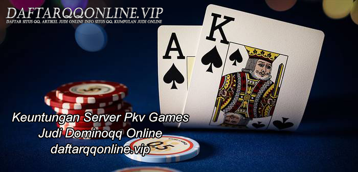 Keuntungan Server Pkv Games Judi Dominoqq Online