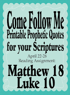 Print out these prophetic quotes for your scriptures as you study the Come Follow Me curriculum for April 22 through April 28.  Add these quotes to help you as you study and learn Matthew 18 and Luke 10.  #comefollowme #printablequotes #wordsoftheprophets #diypartymomblog