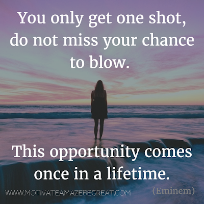 "Featured in our Most Inspirational Song Lines and Lyrics Ever checklist: ""You only get one shot, do not miss your chance to blow. This opportunity comes  once in a lifetime"" - Eminem ""Lose Yourself"" motivational song lines"