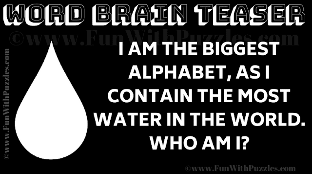 I am the biggest alphabet, as I contain the most water in the world.  Who am I?