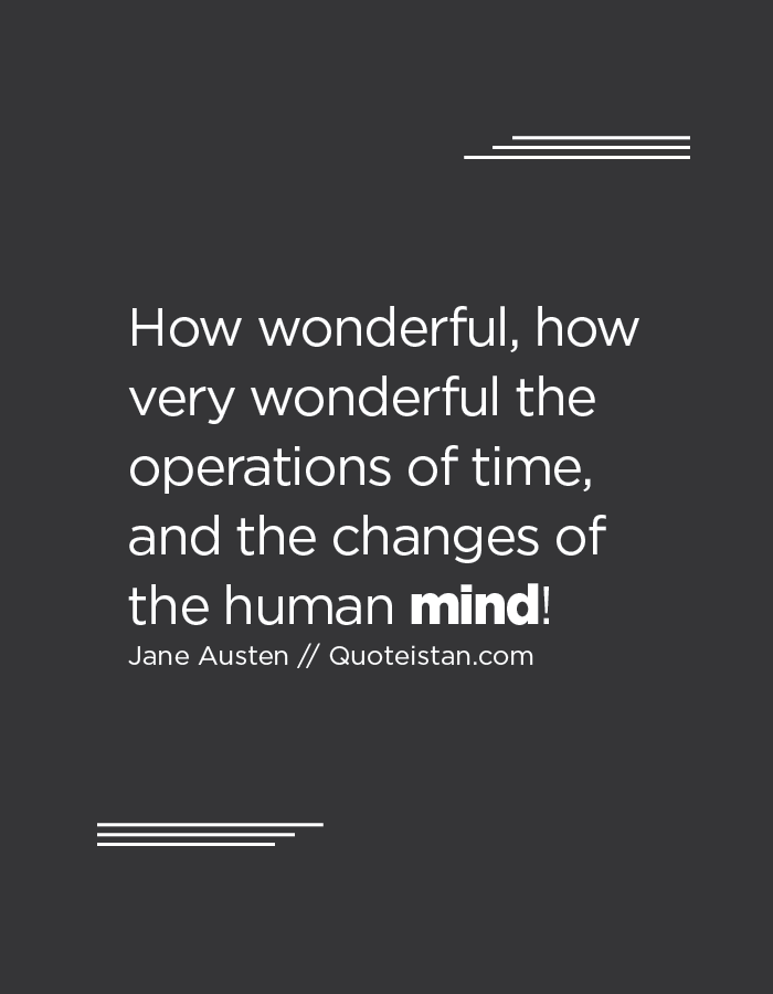How wonderful, how very wonderful the operations of time, and the changes of the human mind!