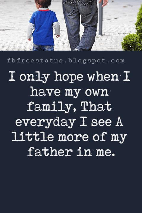 Fathers Day Inspirational Quotes, I only hope when I have my own family That everyday I see  A little more of my father in me.