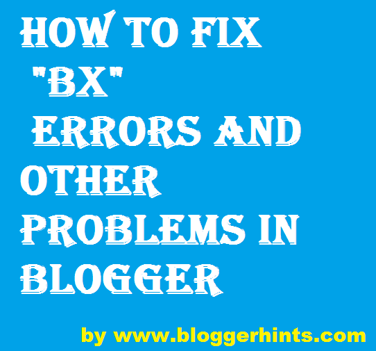 How To Fix BX errors and other problems in Blogger