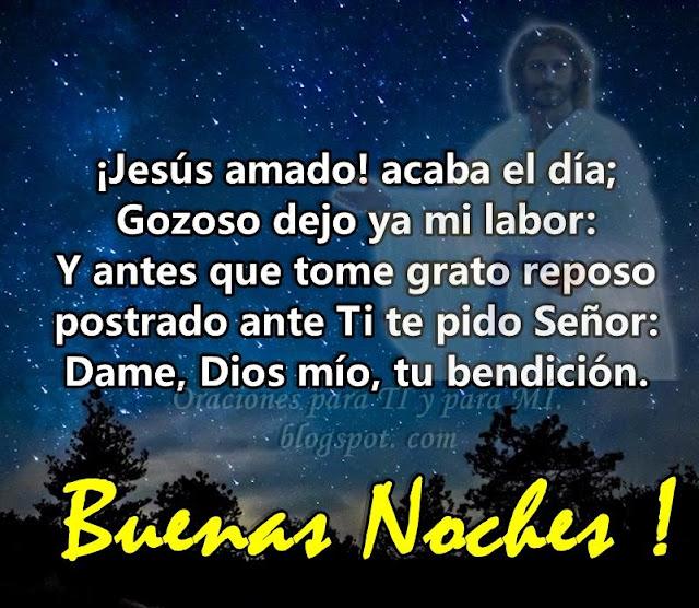 ¡Jesús Amado! Acaba el día. Gozoso dejo ya mi labor: Y antes que tome grato reposo, postrado ante Ti te pido Señor: Dame, Dios mío, tu bendición.
