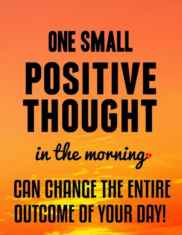 One Small Positive Thought in the morning CAN CHANGE THE ENTIRE OUTCOME OF YOUR DAY!