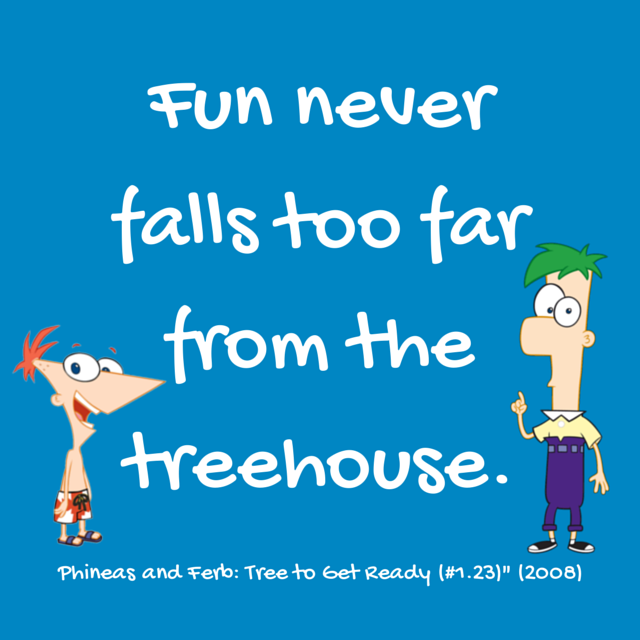 Fun Never Falls Far From the Treehouse Phineas and Ferb