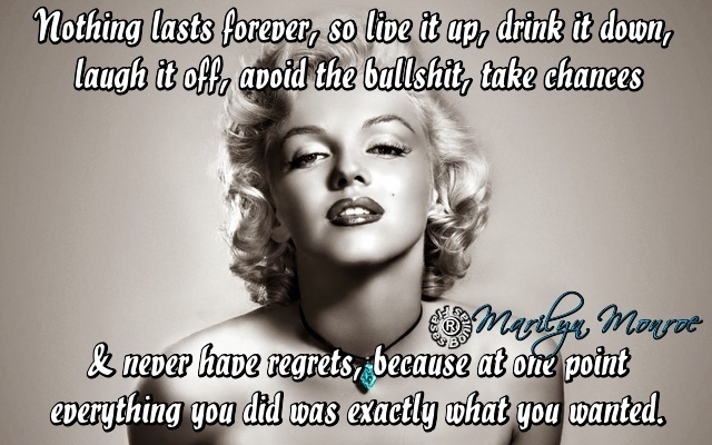 Nothing lasts forever, so live it up, drink it down, laugh it off, avoid the bullshit, take chances & never have regrets, because at one point everything you did was exactly what you wanted. -Marilyn Monroe
