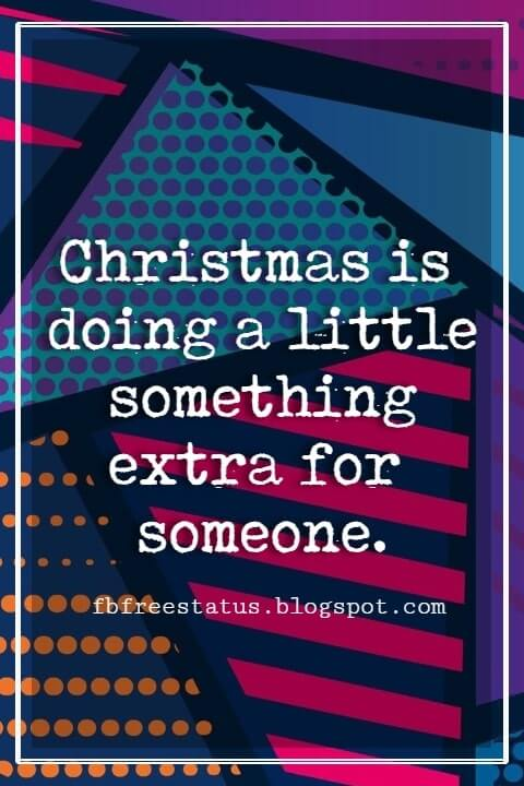 Merry Christmas Quotes, Christmas is doing a little something extra for someone.- Charles Schulz