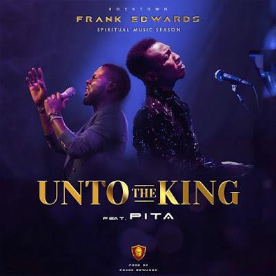 Frank Edwards - Unto The King Lyrics