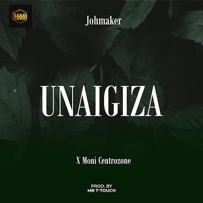 Joh Maker - Unaigiza ft Moni Centerozone
